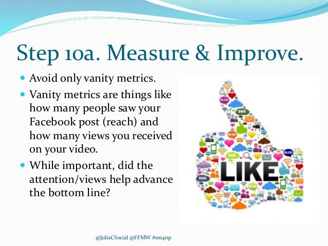 Step 10a. Measure & Improve.  Avoid only vanity metrics.  Vanity metrics are things like how many people saw your Facebo...