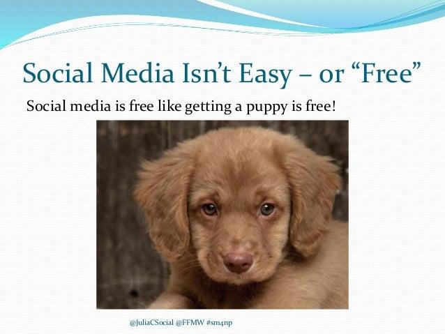"Social Media Isn't Easy – or ""Free"" Social media is free like getting a puppy is free! @JuliaCSocial @FFMW #sm4np"
