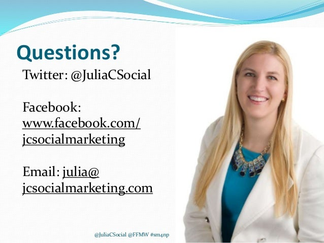 Questions? Twitter: @JuliaCSocial Facebook: www.facebook.com/ jcsocialmarketing Email: julia@ jcsocialmarketing.com @Julia...