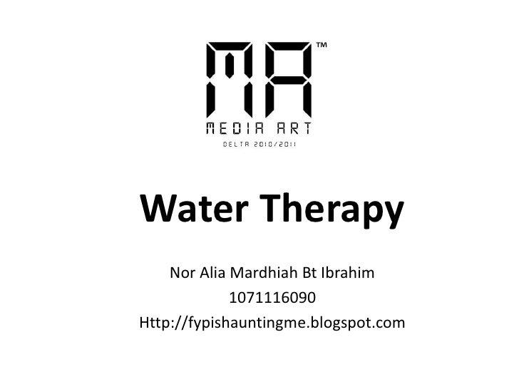 Water Therapy<br />Nor Alia Mardhiah Bt Ibrahim<br />1071116090<br />Http://fypishauntingme.blogspot.com<br />