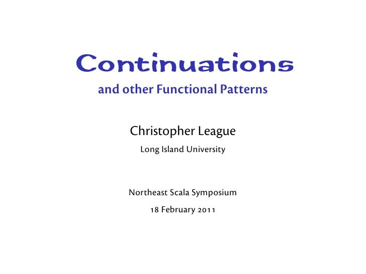 Continuationsand other Functional Patterns     Christopher League       Long Island University     Northeast Scala Symposi...