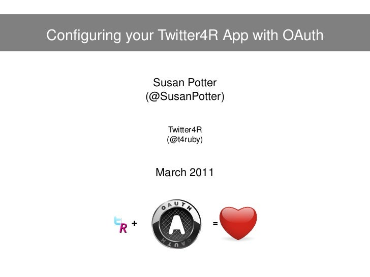 Configuring your Twitter4R App with OAuth               Susan Potter              (@SusanPotter)                 Twitter4R ...
