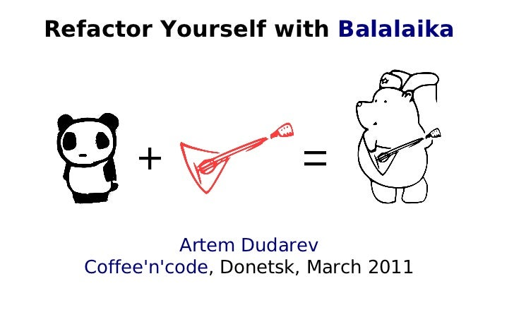 Refactor Yourself with Balalaika             Artem Dudarev   Coffeencode, Donetsk, March 2011