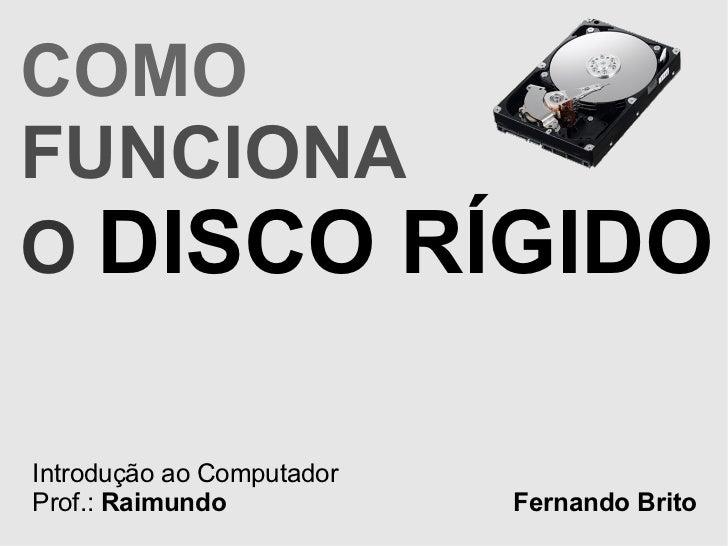 COMO   FUNCIONA  O   DISCO RÍGIDO Introdução ao Computador Prof.:  Raimundo Fernando Brito