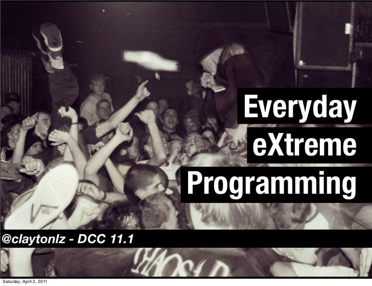 Everyday                               eXtreme                          Programming@claytonlz - DCC 11.1Saturday, April 2,...
