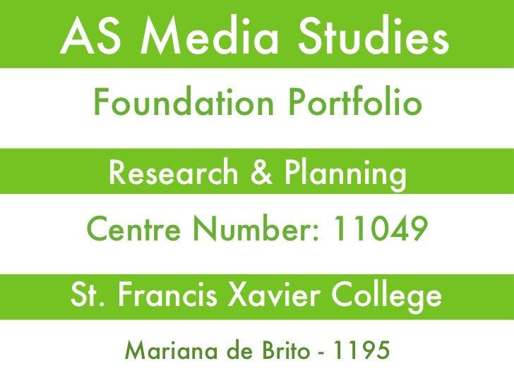 AS Media Studies <ul><li>Research & Planning </li></ul>Foundation Portfolio Centre Number: 11049 Mariana de Brito - 1195 S...