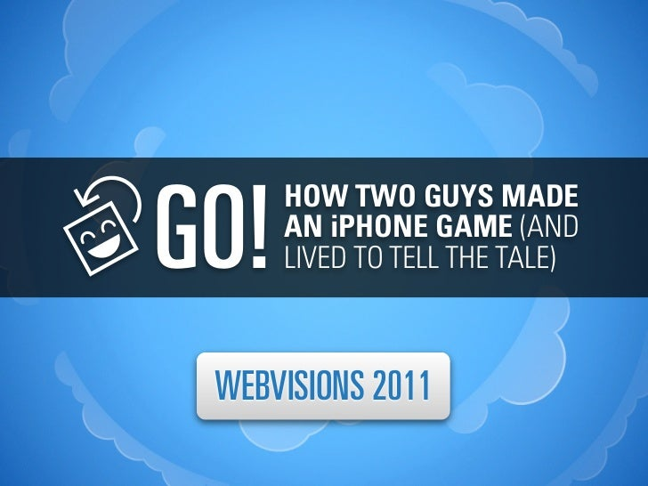 GO!      HOW TWO GUYS MADE      AN iPHONE GAME (AND      LIVED TO TELL THE TALE) WEBVISIONS 2011