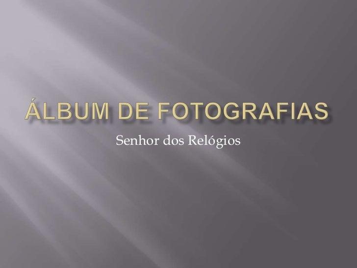 Álbum de fotografias<br />Senhor dos Relógios<br />