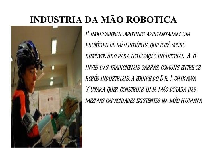 INDUSTRIA DA MÃO ROBOTICA Pesquisadores japoneses apresentaram um protótipo de mão robótica que está sendo desenvolvido pa...