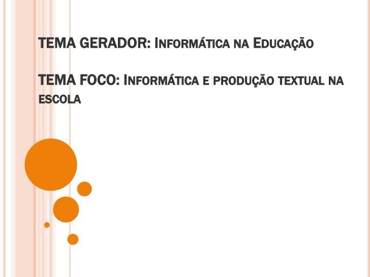 TEMA GERADOR: Informática na EducaçãoTEMA FOCO: Informática e produção textual na escola<br />
