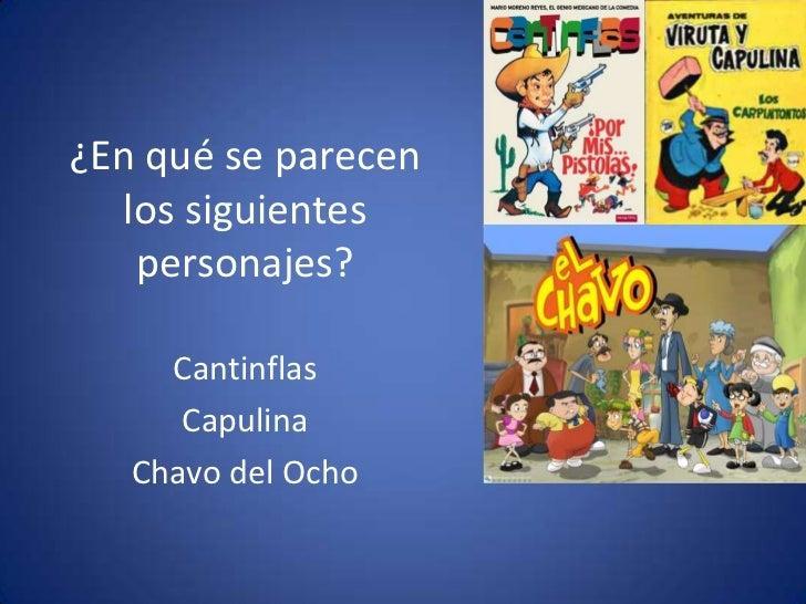 ¿En qué se parecen los siguientespersonajes?<br />Cantinflas<br />Capulina<br />Chavo del Ocho<br />