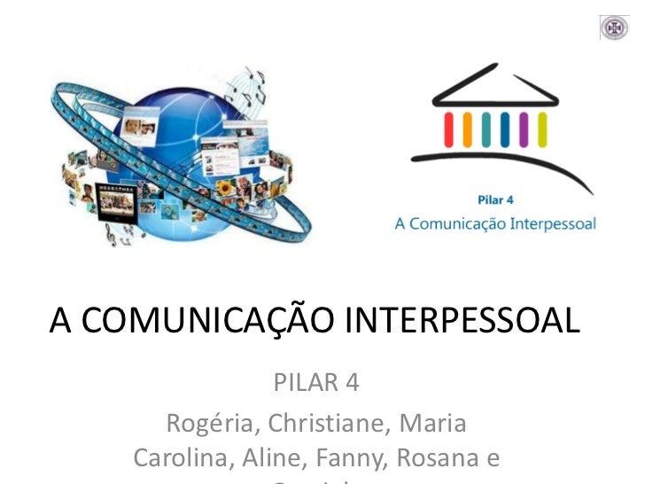 A COMUNICAÇÃO INTERPESSOAL<br />PILAR 4<br />Rogéria, Christiane, Maria Carolina, Aline, Fanny, Rosana e Graziela<br />