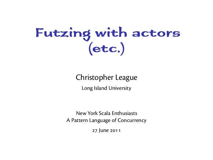 Futzing with actors       (etc.)       Christopher League          Long Island University        New York Scala Enthusiast...