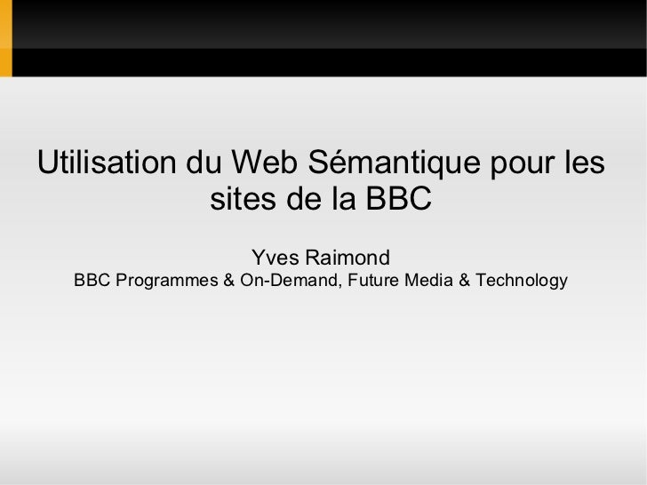 Utilisation du Web Sémantique pour les             sites de la BBC                     Yves Raimond  BBC Programmes & On-D...