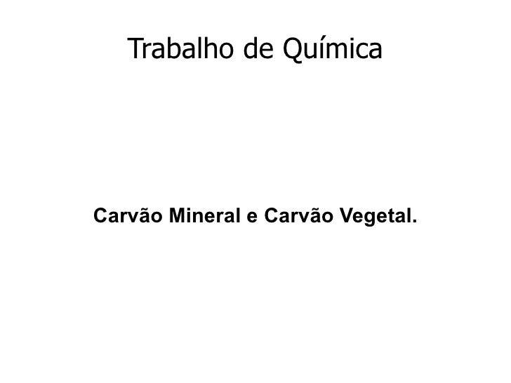 Trabalho de Química Carvão Mineral e Carvão Vegetal.