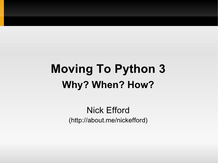 Moving To Python 3 Why? When? How? Nick Efford (http://about.me/nickefford)