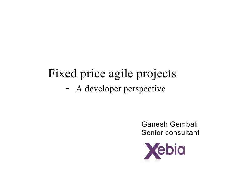 Fixed price agile projects  -  A developer perspective Ganesh Gembali Senior consultant