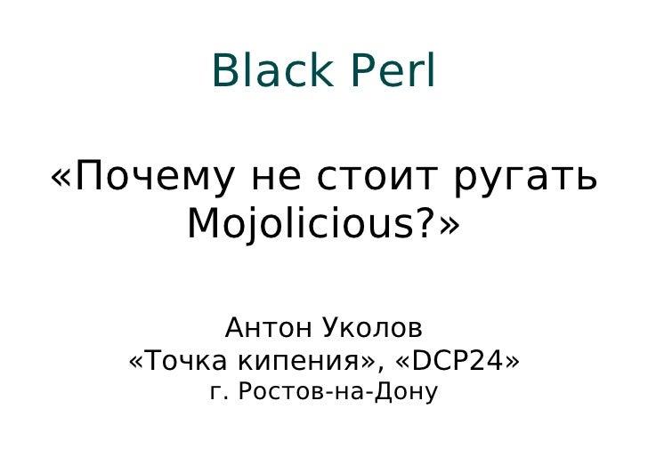 Black Perl«Почему не стоит ругать     Mojolicious?»         Антон Уколов   «Точка кипения», «DCP24»       г. Ростов-на-Дону