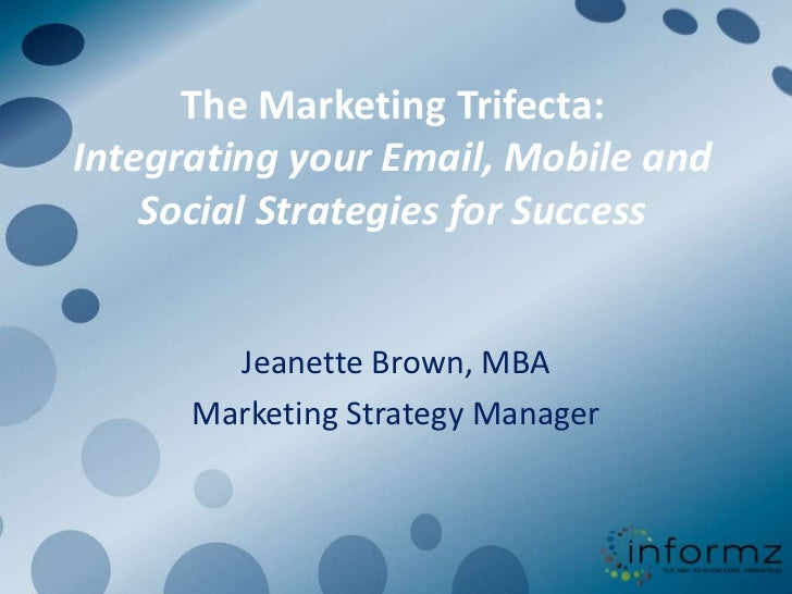 The Marketing Trifecta:Integrating your Email, Mobile and Social Strategies for Success<br />Jeanette Brown, MBA<br />Mark...