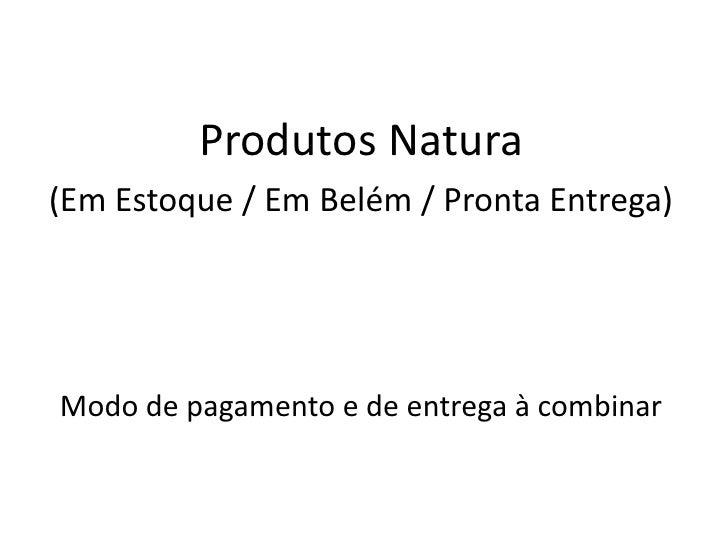 Produtos Natura<br />(Em Estoque / Em Belém / Pronta Entrega)<br />Modo de pagamento e de entrega à combinar<br />