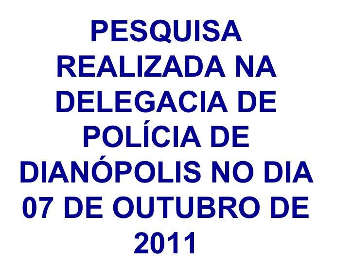 PESQUISA REALIZADA NA DELEGACIA DE POLÍCIA DE DIANÓPOLIS NO DIA 07 DE OUTUBRO DE 2011