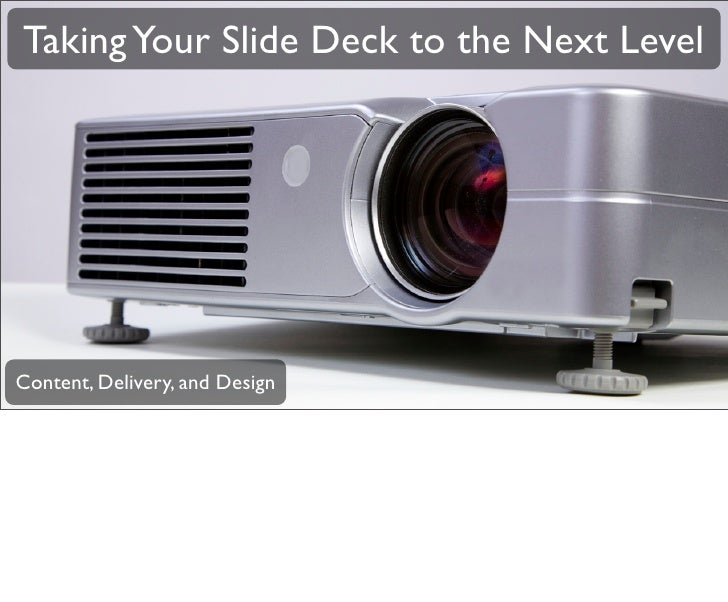 Taking Your Slide Deck to the Next Level     Content, Delivery, and Design