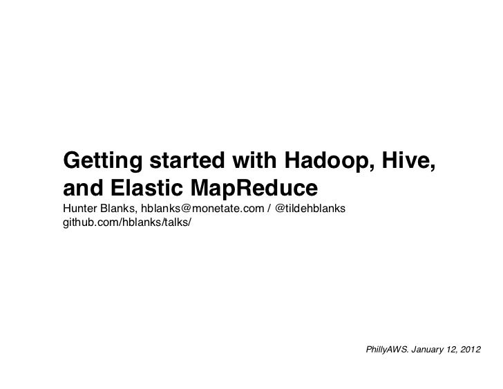 Getting started with Hadoop, Hive,and Elastic MapReduceHunter Blanks, hblanks@monetate.com / @tildehblanksgithub.com/hblan...