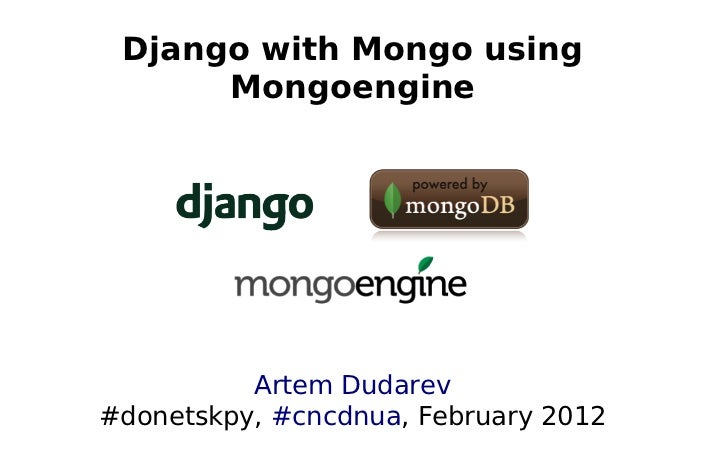 Django with Mongo using      Mongoengine          Artem Dudarev#donetskpy, #cncdnua, February 2012