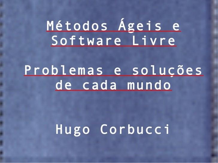 Métodos Ágeis e  Software LivreProblemas e soluções    de cada mundo   Hugo Corbucci