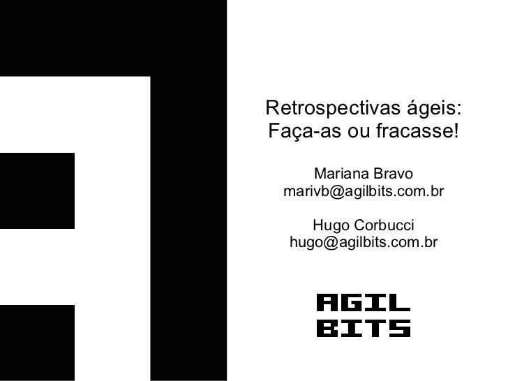 Retrospectivas ágeis:Faça-as ou fracasse!     Mariana Bravo marivb@agilbits.com.br     Hugo Corbucci  hugo@agilbits.com.br
