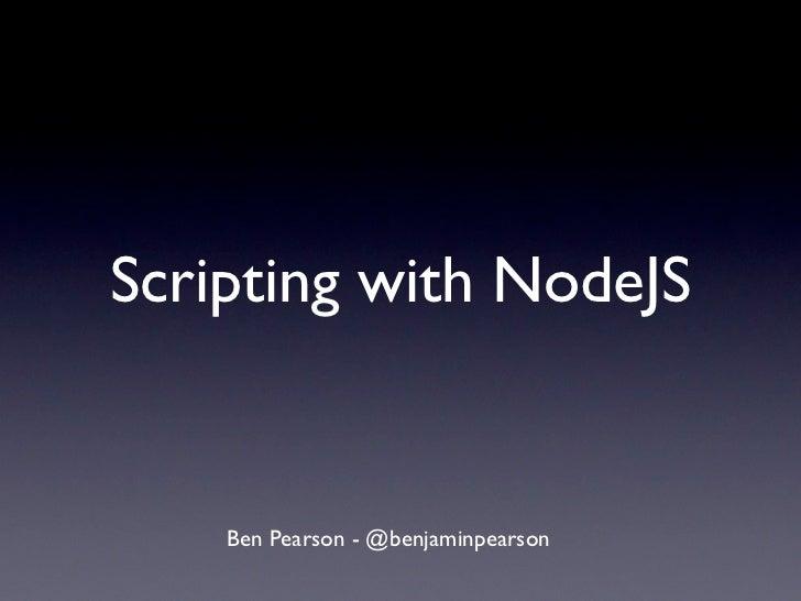 Scripting with NodeJS    Ben Pearson - @benjaminpearson
