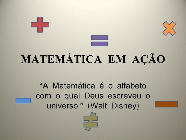"""MATEMÁTICA EM AÇÃO  """"A Matemática é o alfabeto com o qual Deus escreveu o    universo."""" (Walt Disney)"""