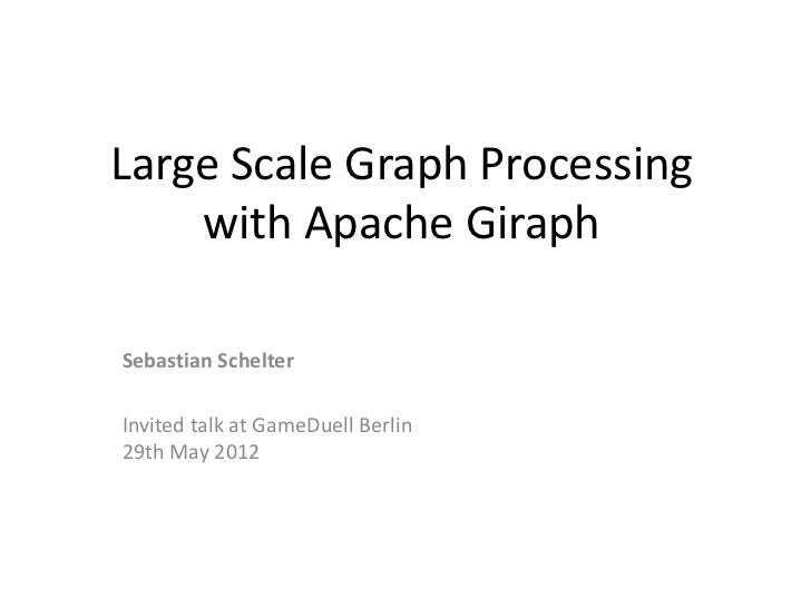 Large Scale Graph Processing    with Apache GiraphSebastian SchelterInvited talk at GameDuell Berlin29th May 2012