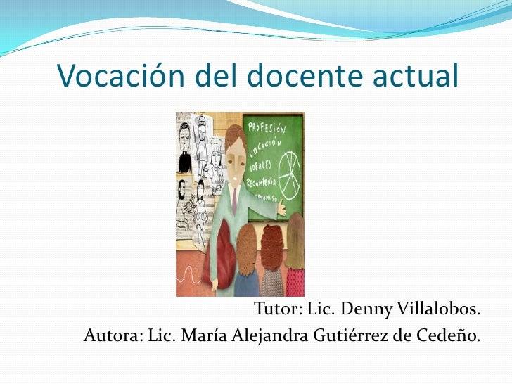 Vocación del docente actual                       Tutor: Lic. Denny Villalobos. Autora: Lic. María Alejandra Gutiérrez de ...