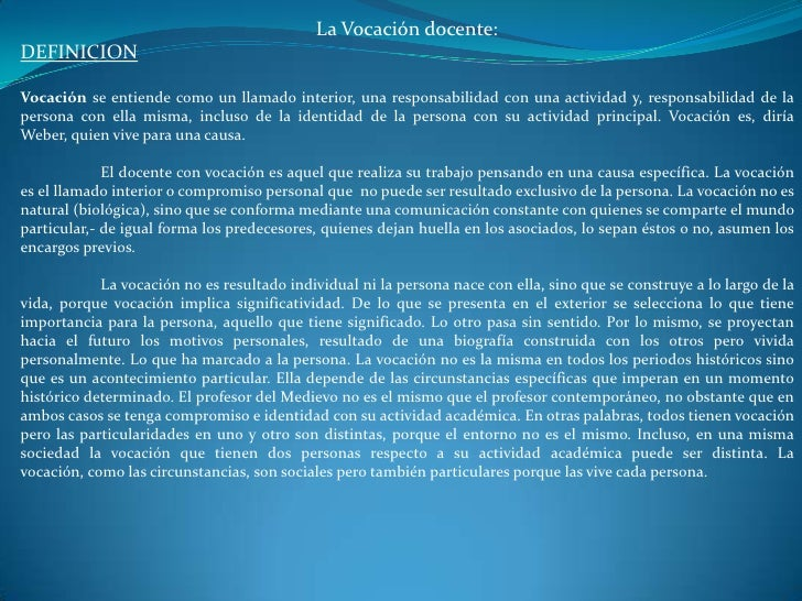 La Vocación docente:DEFINICIONVocación se entiende como un llamado interior, una responsabilidad con una actividad y, resp...