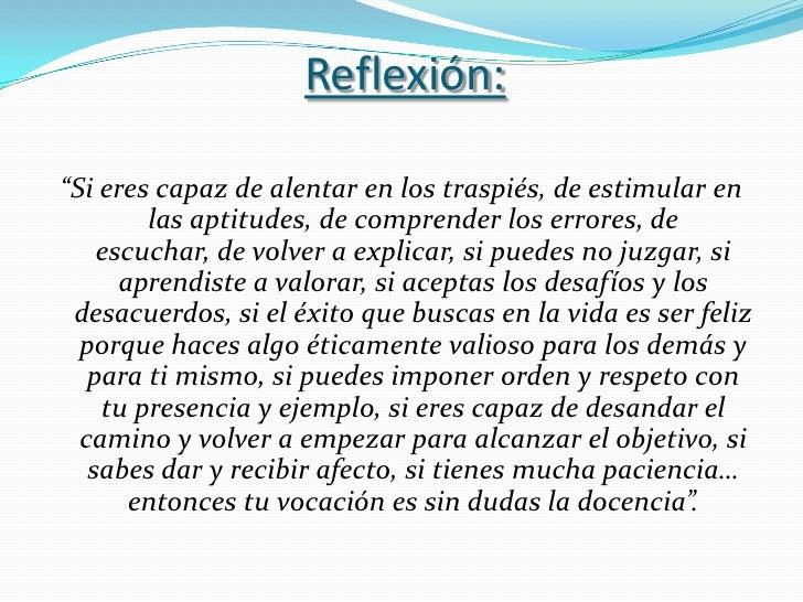 """Reflexión:""""Si eres capaz de alentar en los traspiés, de estimular en        las aptitudes, de comprender los errores, de  ..."""