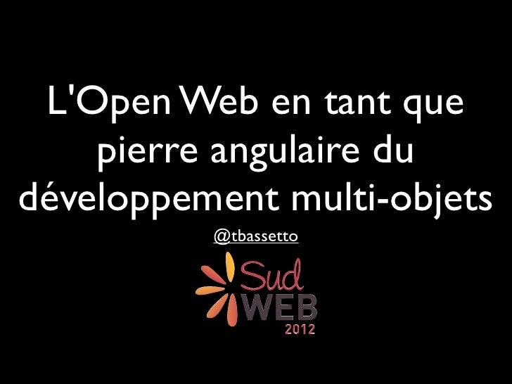 LOpen Web en tant que    pierre angulaire dudéveloppement multi-objets          @tbassetto