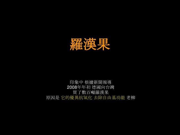 羅漢果      印象中 根據新聞報導     2008年年初 德國向台灣       買了數百噸羅漢果原因是 它的優異抗氧化 去除自由基功能 老柳