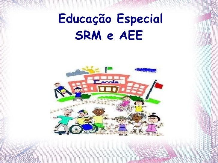 Educação Especial  SRM e AEE