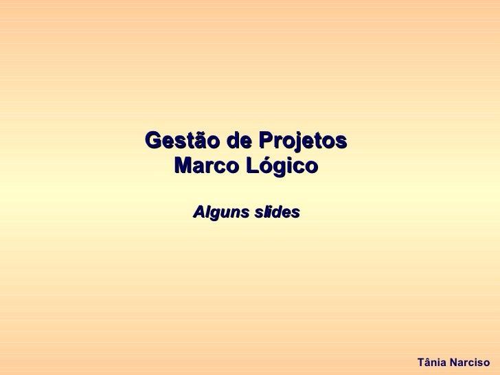 Gestão de Projetos Marco Lógico Alguns slides Tânia Narciso