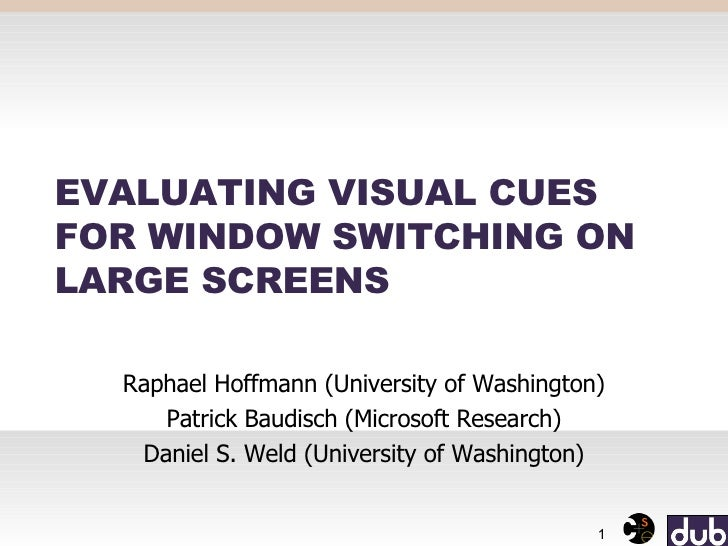 EVALUATING VISUAL CUES FOR WINDOW SWITCHING ON LARGE SCREENS Raphael Hoffmann (University of Washington) Patrick Baudisch ...