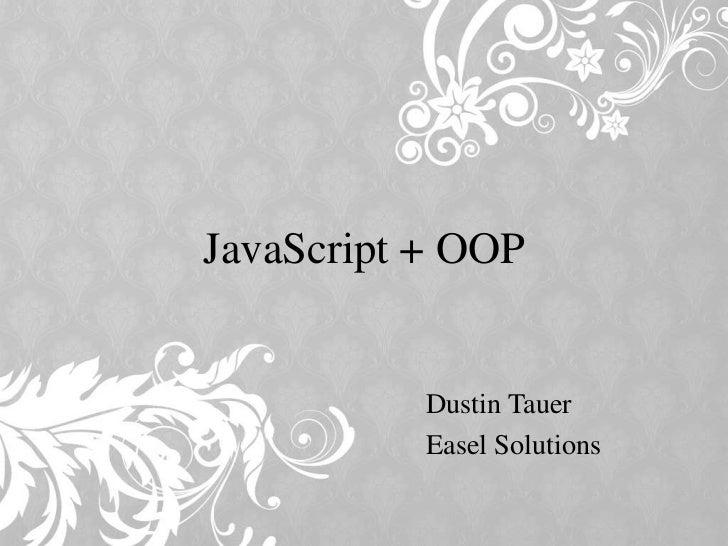 JavaScript + OOP           Dustin Tauer           Easel Solutions