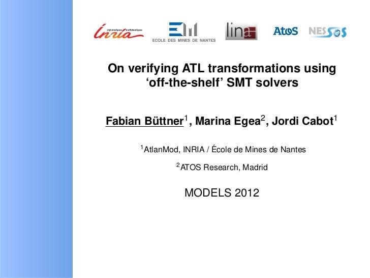 On verifying ATL transformations using      'off-the-shelf' SMT solversFabian Buttner1 , Marina Egea2 , Jordi Cabot1      ...