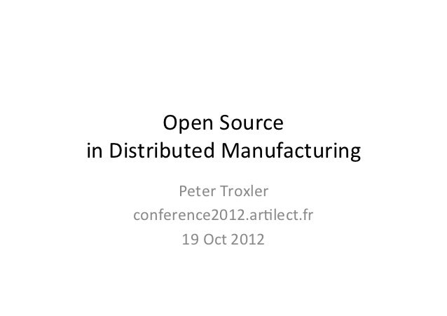 Open	  Source	  	  in	  Distributed	  Manufacturing	              Peter	  Troxler	        conference2012.ar=lect.fr	      ...