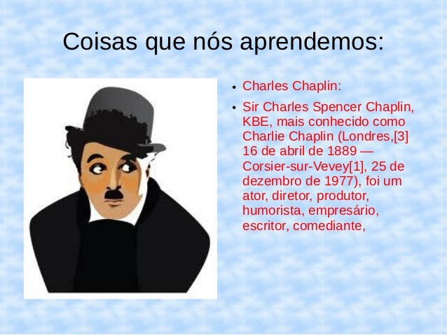 Coisas que nós aprendemos:             ●   Charles Chaplin:             ●   Sir Charles Spencer Chaplin,                 K...