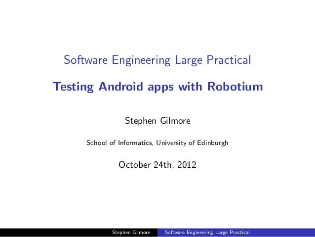 Software Engineering Large PracticalTesting Android apps with Robotium                  Stephen Gilmore     School of Info...
