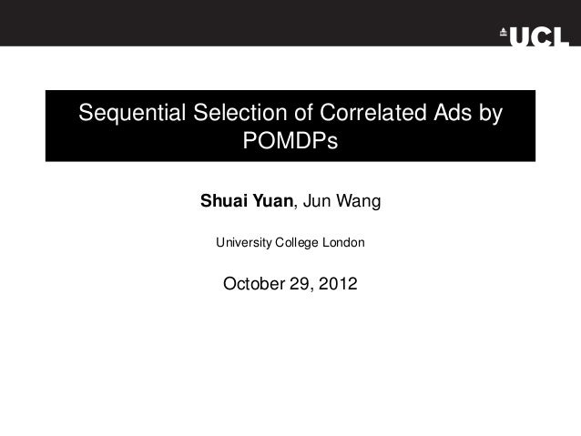 Sequential Selection of Correlated Ads by               POMDPs           Shuai Yuan, Jun Wang             University Colle...