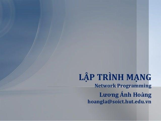 LẬP TRÌNH MẠNG   Network Programming     Lương Ánh Ho{ng hoangla@soict.hut.edu.vn