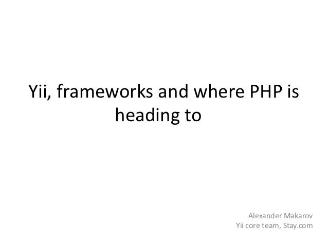 Yii, frameworks and where PHP is           heading to                             Alexander Makarov                       ...