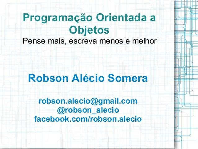Programação Orientada a       ObjetosPense mais, escreva menos e melhor Robson Alécio Somera   robson.alecio@gmail.com    ...